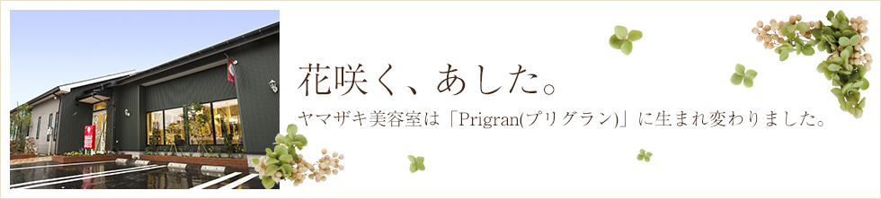 花咲く、あした。ヤマザキ美容室は「Prigran(プリグラン)」に生まれ変わりました。